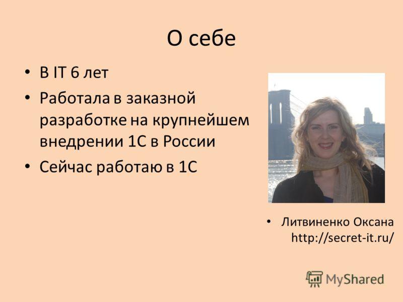 О себе В IT 6 лет Работала в заказной разработке на крупнейшем внедрении 1С в России Сейчас работаю в 1С Литвиненко Оксана http://secret-it.ru/