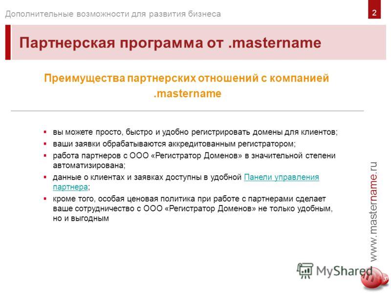 www.mastername.ru Дополнительные возможности для развития бизнеса Партнерская программа от.mastername вы можете просто, быстро и удобно регистрировать домены для клиентов; ваши заявки обрабатываются аккредитованным регистратором; работа партнеров с О
