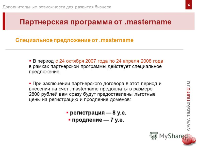 www.mastername.ru Дополнительные возможности для развития бизнеса Специальное предложение от.mastername В период с 24 октября 2007 года по 24 апреля 2008 года в рамках партнерской программы действует специальное предложение. При заключении партнерско