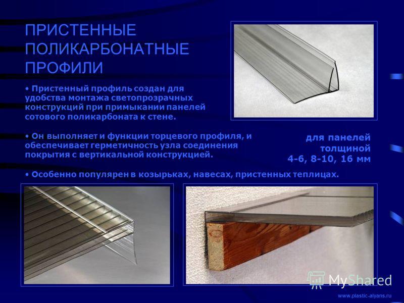 ПРИСТЕННЫЕ ПОЛИКАРБОНАТНЫЕ ПРОФИЛИ для панелей толщиной 4-6, 8-10, 16 мм Пристенный профиль создан для удобства монтажа светопрозрачных конструкций при примыкании панелей сотового поликарбоната к стене. www.plastic-alyans.ru Он выполняет и функции то