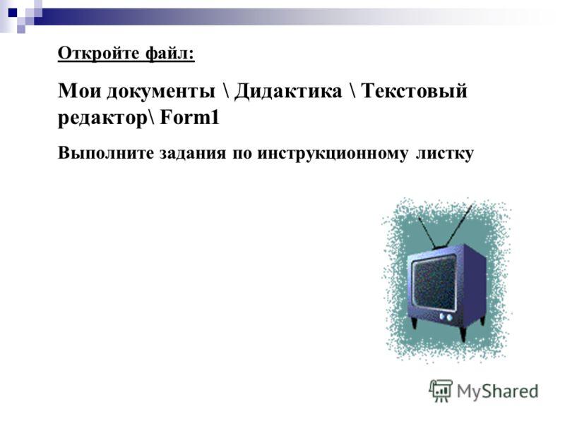 Откройте файл: Мои документы \ Дидактика \ Текстовый редактор\ Form1 Выполните задания по инструкционному листку