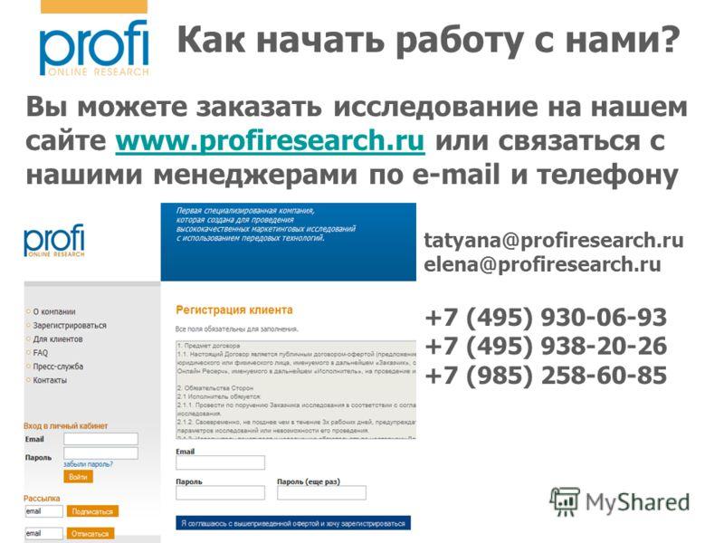 Как начать работу с нами? Вы можете заказать исследование на нашем сайте www.profiresearch.ru или связаться с нашими менеджерами по e-mail и телефонуwww.profiresearch.ru tatyana@profiresearch.ru elena@profiresearch.ru +7 (495) 930-06-93 +7 (495) 938-
