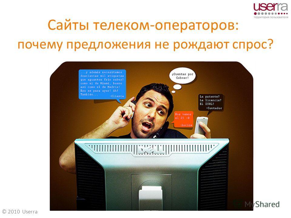 © 2010 Userra Сайты телеком-операторов: почему предложения не рождают спрос?