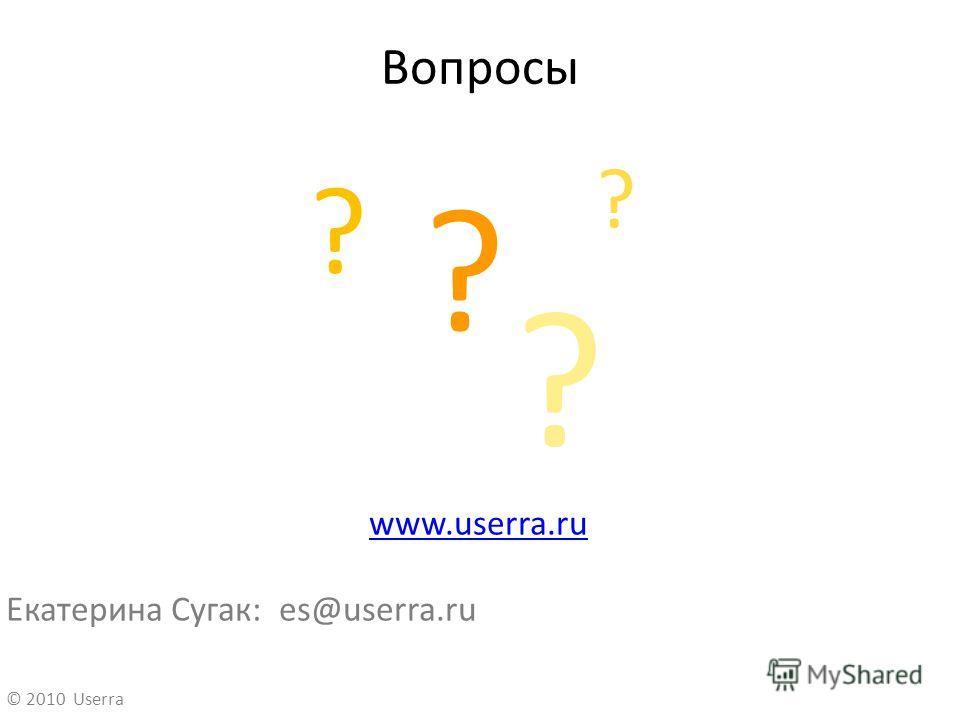 Вопросы www.userra.ru Екатерина Сугак: es@userra.ru ? ? ? ? © 2010 Userra