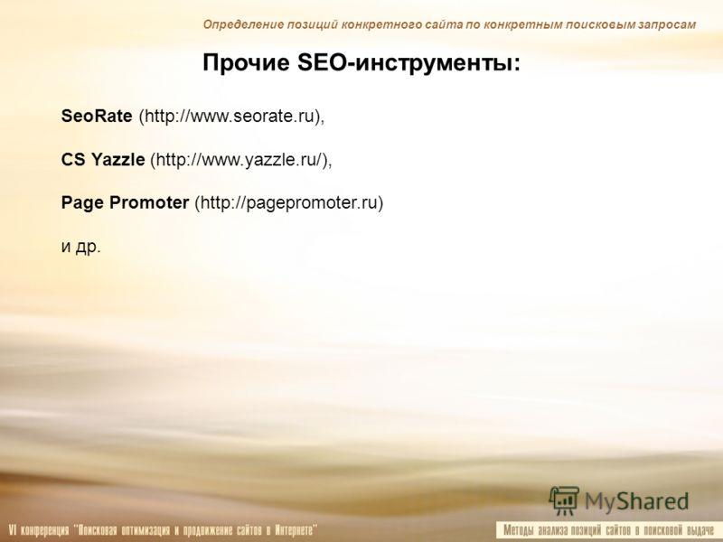 Прочие SEO-инструменты: SeoRate (http://www.seorate.ru), CS Yazzle (http://www.yazzle.ru/), Page Promoter (http://pagepromoter.ru) и др. Определение позиций конкретного сайта по конкретным поисковым запросам
