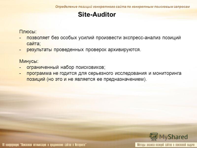 Site-Auditor Плюсы: -позволяет без особых усилий произвести экспресс-анализ позиций сайта; -результаты проведенных проверок архивируются. Минусы: -ограниченный набор поисковиков; -программа не годится для серьезного исследования и мониторинга позиций