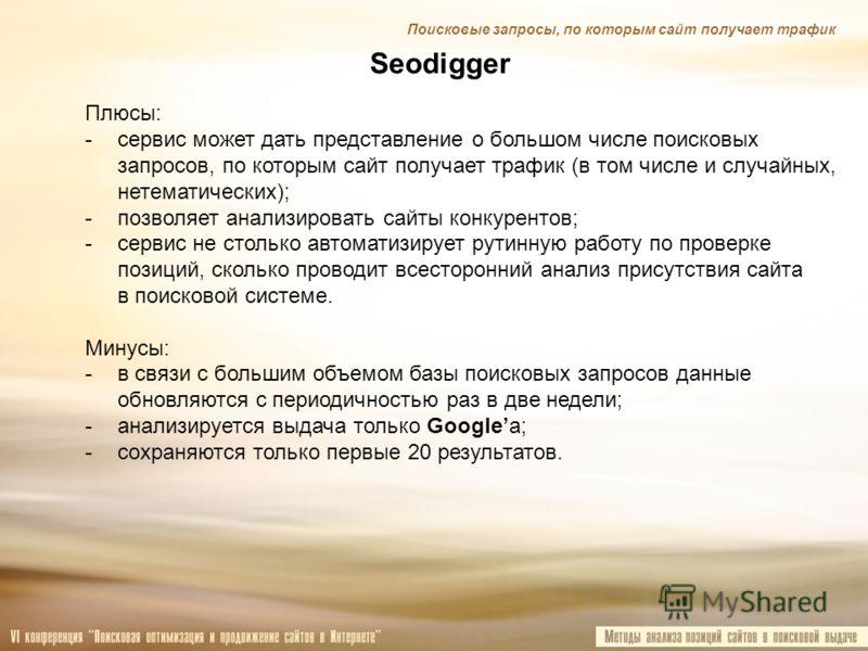Seodigger Поисковые запросы, по которым сайт получает трафик Плюсы: -сервис может дать представление о большом числе поисковых запросов, по которым сайт получает трафик (в том числе и случайных, нетематических); -позволяет анализировать сайты конкуре