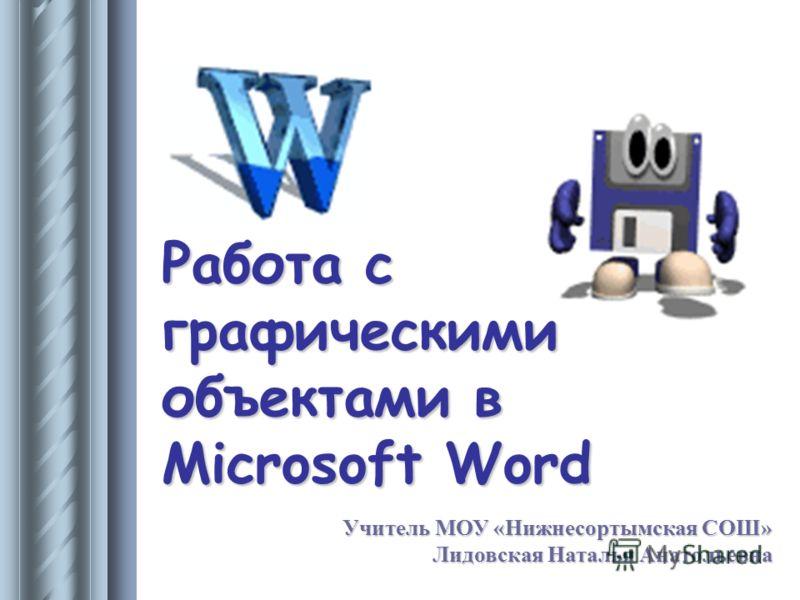 Работа с графическими объектами в Microsoft Word Учитель МОУ «Нижнесортымская СОШ» Лидовская Наталья Анатольевна