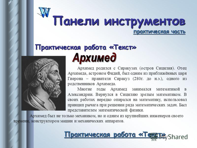 Архимед родился с Сиракузах (остров Сицилия). Отец Архимеда, астроном Фидий, был одним из приближённых царя Гиерона – правителя Сиракуз (280г. до н.э.), одного из родственников Архимеда. Многие годы Архимед занимался математикой в Александрии. Вернул