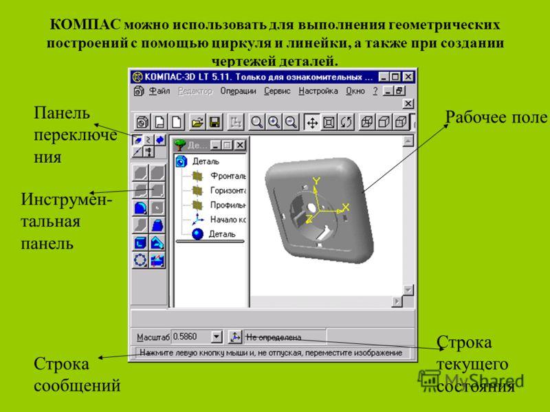 КОМПАС можно использовать для выполнения геометрических построений с помощью циркуля и линейки, а также при создании чертежей деталей. Рабочее поле Строка текущего состояния Строка сообщений Инструмен- тальная панель Панель переключе ния