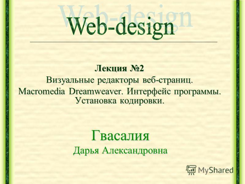 Лекция 2 Визуальные редакторы веб-страниц. Macromedia Dreamweaver. Интерфейс программы. Установка кодировки. Гвасалия Дарья Александровна