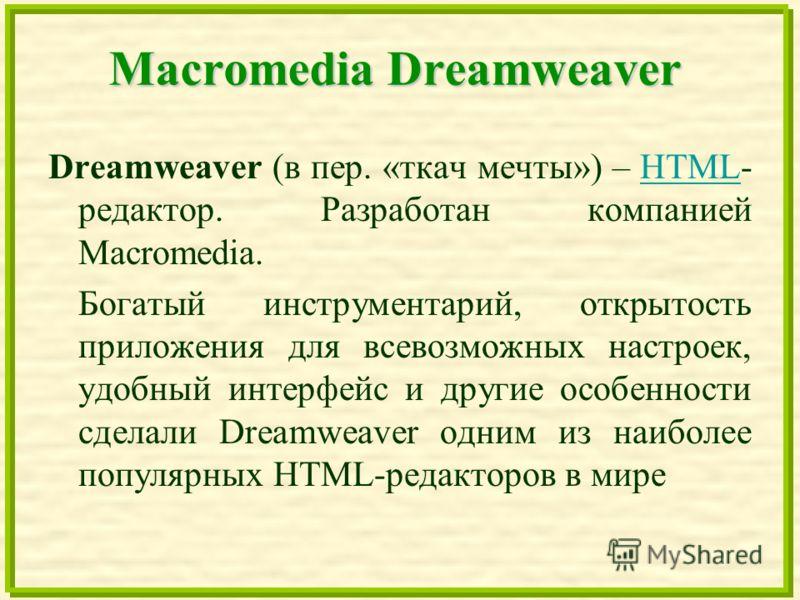 Macromedia Dreamweaver Dreamweaver (в пер. «ткач мечты») – HTML- редактор. Разработан компанией Macromedia.HTML Богатый инструментарий, открытость приложения для всевозможных настроек, удобный интерфейс и другие особенности сделали Dreamweaver одним