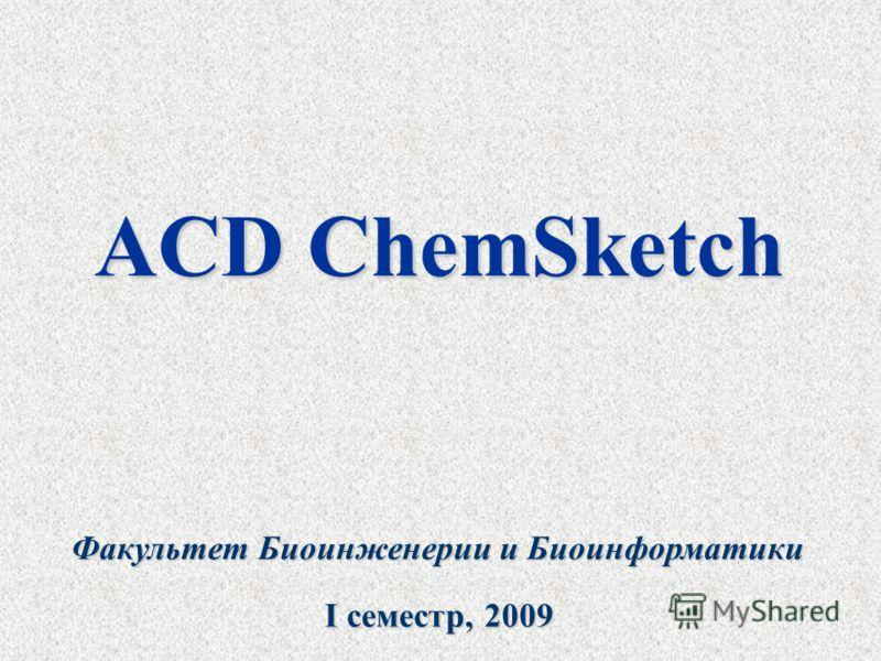 ACD ChemSketch Факультет Биоинженерии и Биоинформатики I cеместр, 2009