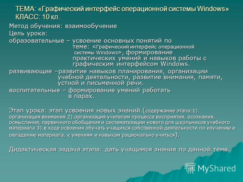 ТЕМА: «Графический интерфейс операционной системы Windows» КЛАСС: 10 кл. Метод обучения: взаимообучение Цель урока: образовательные – усвоение основных понятий по теме: « Графический интерфейс операционной системы Windows », формирование практических