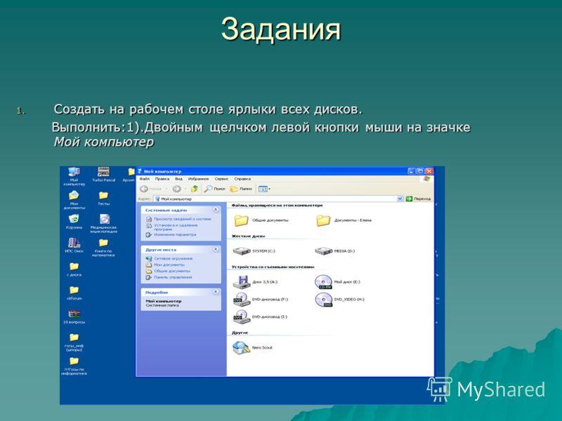 Задания 1. Создать на рабочем столе ярлыки всех дисков. Выполнить:1).Двойным щелчком левой кнопки мыши на значке Мой компьютер Выполнить:1).Двойным щелчком левой кнопки мыши на значке Мой компьютер