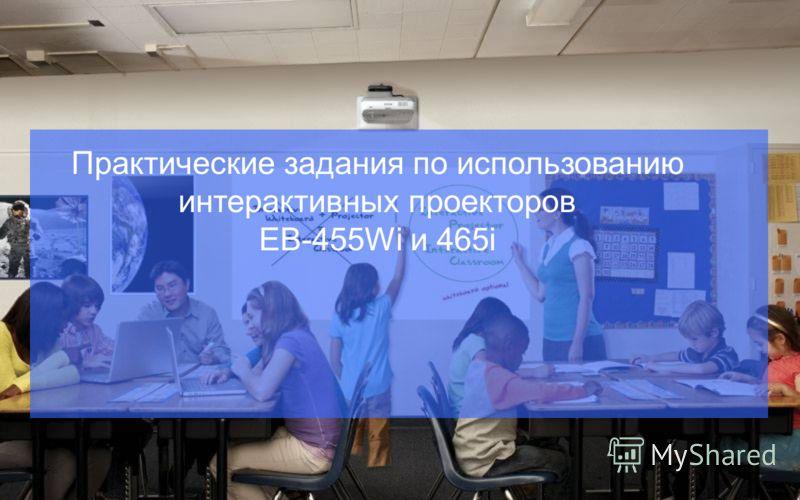 Практические задания по использованию интерактивных проекторов EB-455Wi и 465i