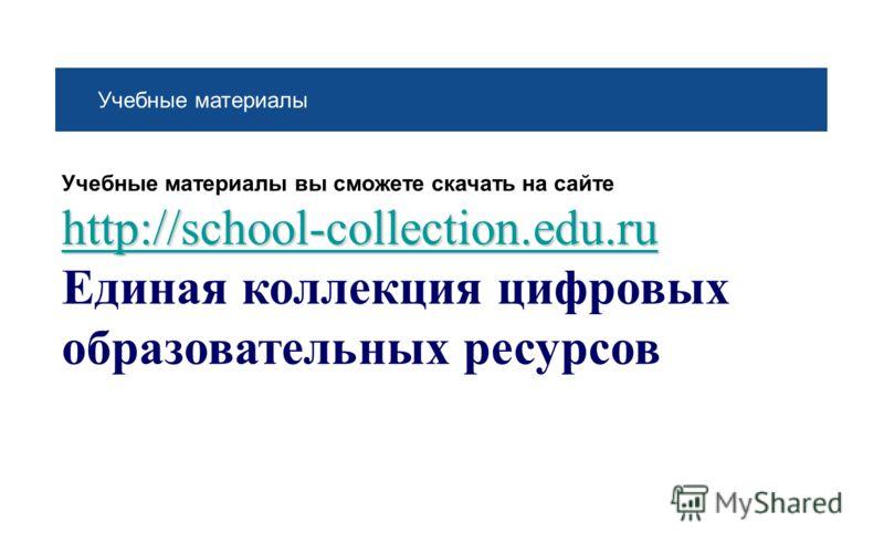 Учебные материалы Учебные материалы вы сможете скачать на сайте http://school-collection.edu.ru http://school-collection.edu.ru Единая коллекция цифровых образовательных ресурсов