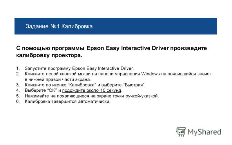 Задание 1 Калибровка С помощью программы Epson Easy Interactive Driver произведите калибровку проектора. 1.Запустите программу Epson Easy Interactive Driver. 2.Кликните левой кнопкой мыши на панели управления Windows на появившийся значок в нижней пр