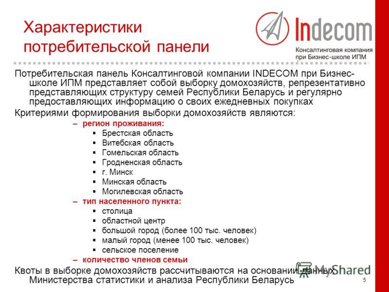 5 Характеристики потребительской панели Потребительская панель Консалтинговой компании INDECOM при Бизнес- школе ИПМ представляет собой выборку домохозяйств, репрезентативно представляющих структуру семей Республики Беларусь и регулярно предоставляющ