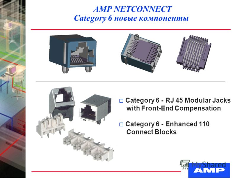AMP NETCONNECT Category 6 новые компоненты o Category 6 - RJ 45 Modular Jacks with Front-End Compensation o Category 6 - Enhanced 110 Connect Blocks