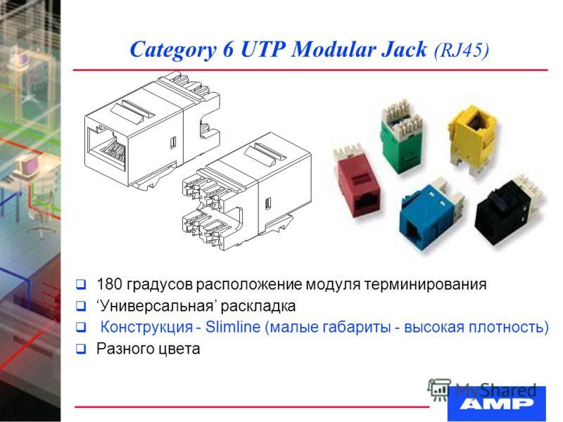Category 6 UTP Modular Jack (RJ45) q 180 градусов расположение модуля терминирования qУниверсальная раскладка q Конструкция - Slimline (малые габариты - высокая плотность) q Разного цвета