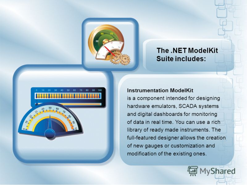 The.NET ModelKit Suite includes: Instrumentation ModelKit is a component intended for designing hardware emulators, SCADA systems and digital dashboards for monitoring of data in real time. You can use a rich library of ready made instruments. The fu