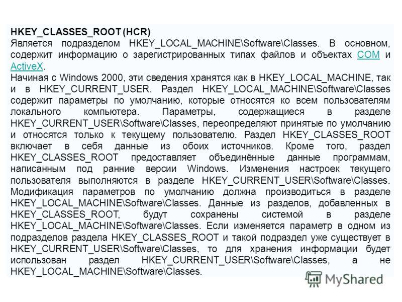 HKEY_CLASSES_ROOT (HCR) Является подразделом HKEY_LOCAL_MACHINE\Software\Classes. В основном, содержит информацию о зарегистрированных типах файлов и объектах COM и ActiveX.COM ActiveX Начиная с Windows 2000, эти сведения хранятся как в HKEY_LOCAL_MA
