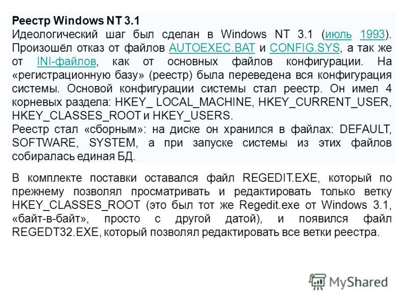 Реестр Windows NT 3.1 Идеологический шаг был сделан в Windows NT 3.1 (июль 1993). Произошёл отказ от файлов AUTOEXEC.BAT и CONFIG.SYS, а так же от INI-файлов, как от основных файлов конфигурации. На «регистрационную базу» (реестр) была переведена вся