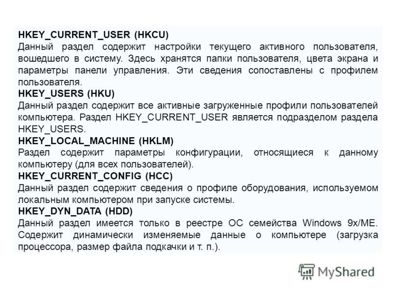 HKEY_CURRENT_USER (HKCU) Данный раздел содержит настройки текущего активного пользователя, вошедшего в систему. Здесь хранятся папки пользователя, цвета экрана и параметры панели управления. Эти сведения сопоставлены с профилем пользователя. HKEY_USE