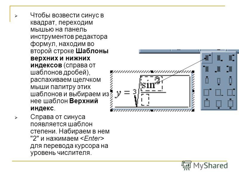 Чтобы возвести синус в квадрат, переходим мышью на панель инструментов редактора формул, находим во второй строке Шаблоны верхних и нижних индексов (справа от шаблонов дробей), распахиваем щелчком мыши палитру этих шаблонов и выбираем из нее шаблон В