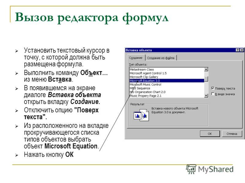Вызов редактора формул Установить текстовый курсор в точку, с которой должна быть размещена формула. Выполнить команду Объект… из меню Вставка. В появившемся на экране диалоге Вставка объекта открыть вкладку Создание. Отключить опцию