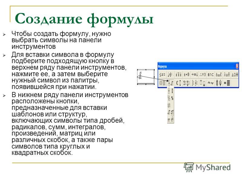 Создание формулы Чтобы создать формулу, нужно выбрать символы на панели инструментов Для вставки символа в формулу подберите подходящую кнопку в верхнем ряду панели инструментов, нажмите ее, а затем выберите нужный символ из палитры, появившейся при