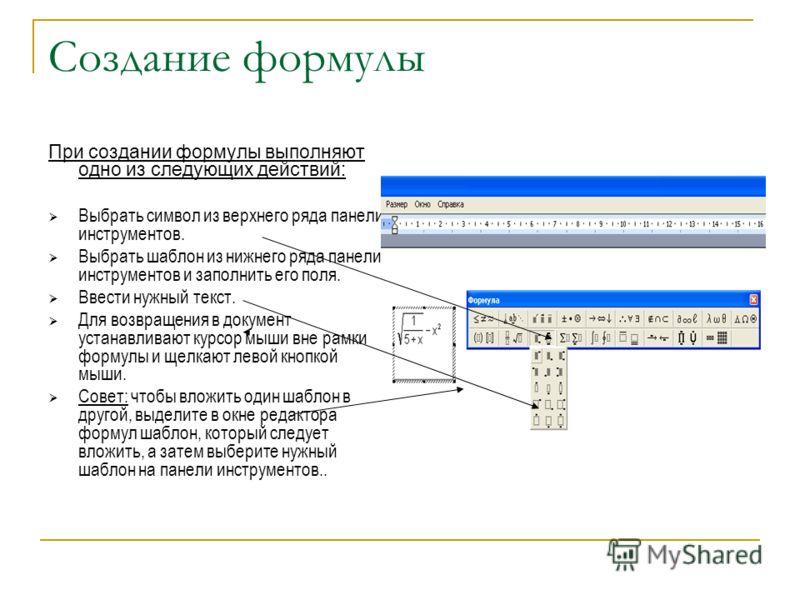 Создание формулы При создании формулы выполняют одно из следующих действий: Выбрать символ из верхнего ряда панели инструментов. Выбрать шаблон из нижнего ряда панели инструментов и заполнить его поля. Ввести нужный текст. Для возвращения в документ