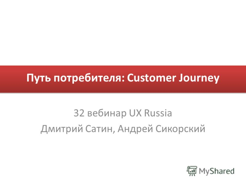 Путь потребителя: Customer Journey 32 вебинар UX Russia Дмитрий Сатин, Андрей Сикорский