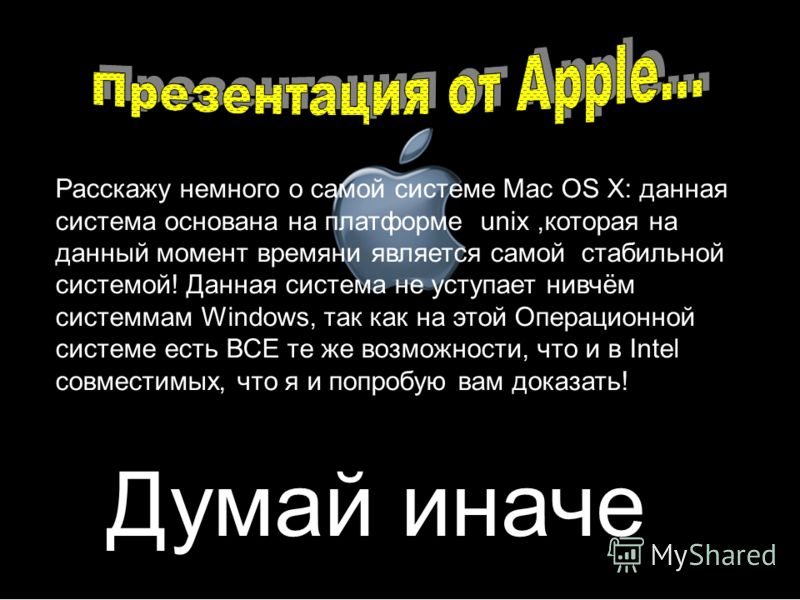 Думай иначе Расскажу немного о самой системе Mac OS X: данная система основана на платформе unix,которая на данный момент времяни является самой стабильной системой! Данная система не уступает нивчём системмам Windows, так как на этой Операционной си