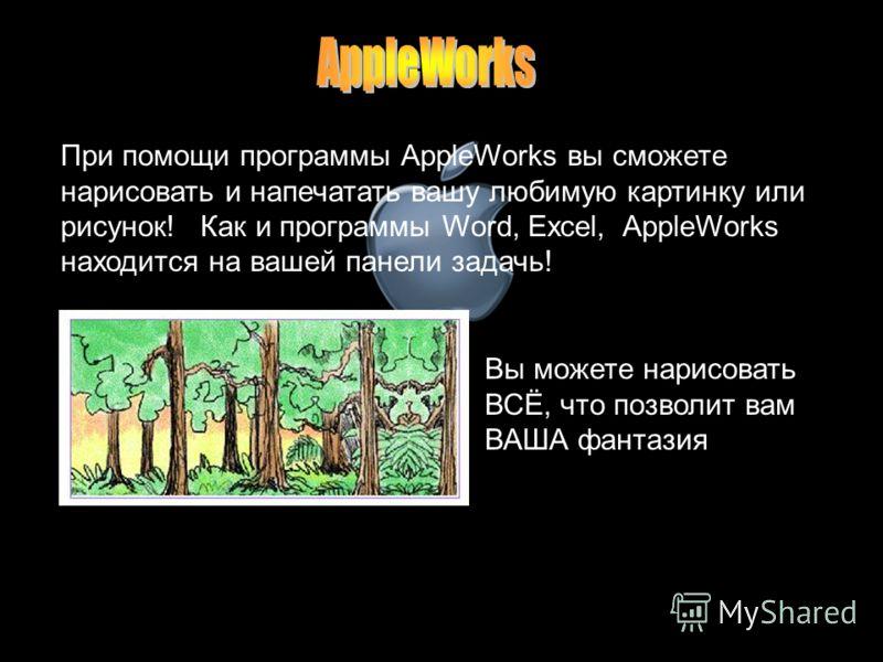 Вы можете нарисовать ВСЁ, что позволит вам ВАША фантазия При помощи программы AppleWorks вы сможете нарисовать и напечатать вашу любимую картинку или рисунок! Как и программы Word, Excel, AppleWorks находится на вашей панели задачь!