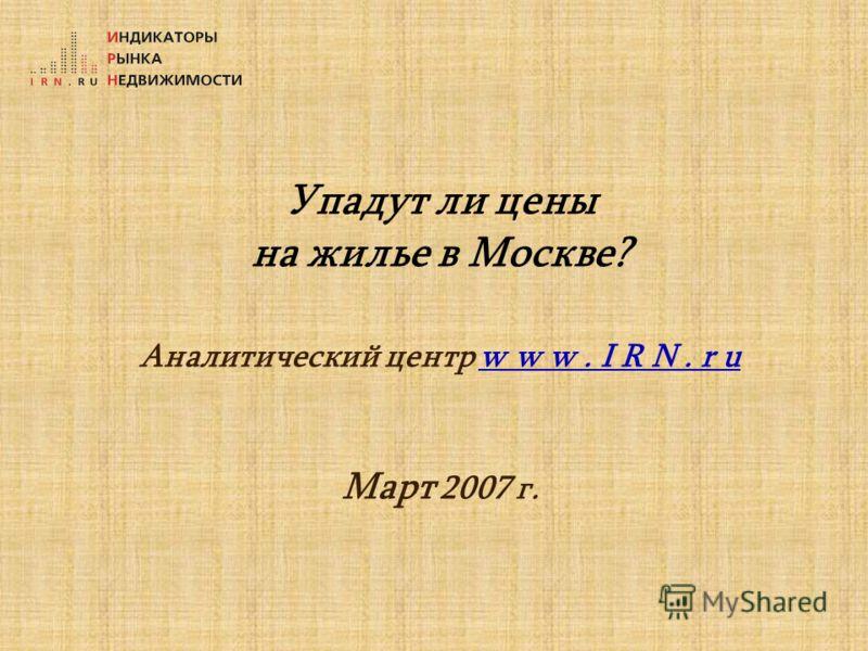 Упадут ли цены на жилье в Москве? Аналитический центр w w w. I R N. r u Март 2007 г.