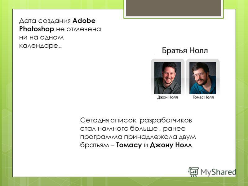 Дата создания Adobe Photoshop не отмечена ни на одном календаре.. Сегодня список разработчиков стал намного больше, ранее программа принадлежала двум братьям – Томасу и Джону Нолл.