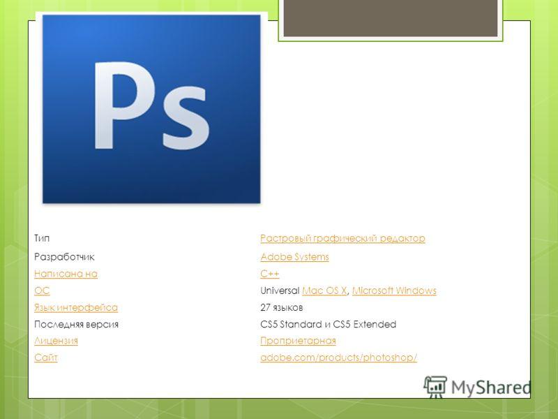 ТипРастровый графический редактор РазработчикAdobe Systems Написана наC++ ОСUniversal Mac OS X, Microsoft WindowsMac OS XMicrosoft Windows Язык интерфейса27 языков Последняя версияCS5 Standard и CS5 Extended ЛицензияПроприетарная Сайтadobe.com/produc