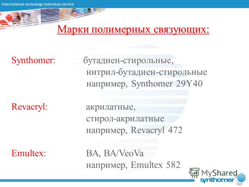 Марки полимерных связующих: Synthomer: бутадиен-стирольные, нитрил-бутадиен-стирольные например, Synthomer 29Y40 Revacryl:акрилатные, стирол-акрилатные например, Revacryl 472 Emultex:ВА, ВА/VeoVa например, Emultex 582