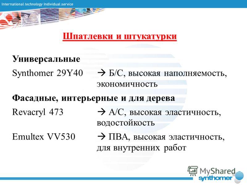 Шпатлевки и штукатурки Универсальные Synthomer 29Y40 Б/С, высокая наполняемость, экономичность Фасадные, интерьерные и для дерева Revacryl 473 А/С, высокая эластичность, водостойкость Emultex VV530 ПВА, высокая эластичность, для внутренних работ