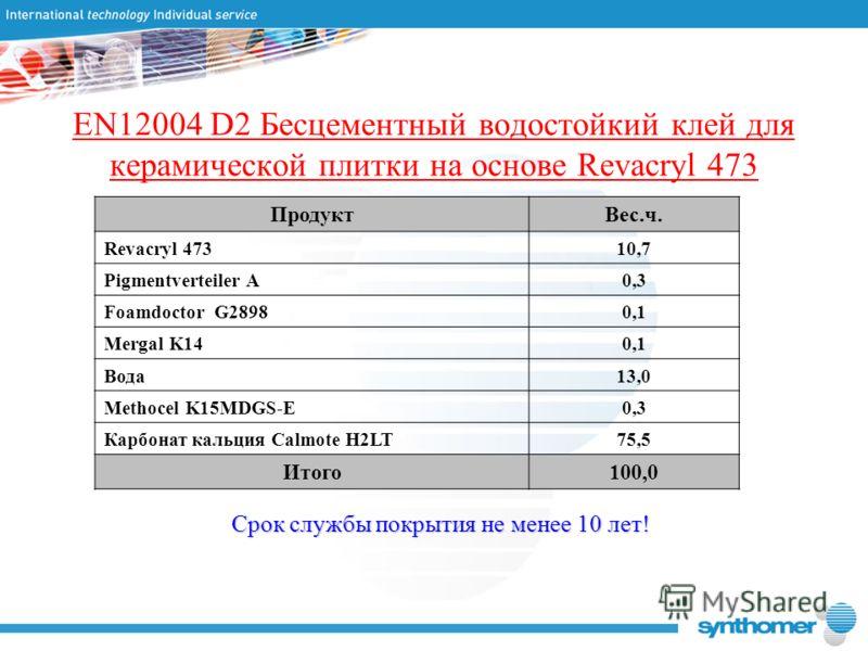 EN12004 D2 Бесцементный водостойкий клей для керамической плитки на основе Revacryl 473 ПродуктВес.ч. Revacryl 47310,7 Pigmentverteiler A0,3 Foamdoctor G28980,1 Mergal K140,1 Вода13,0 Methocel K15MDGS-E0,3 Карбонат кальция Calmote H2LT75,5 Итого100,0