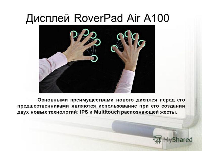 Дисплей RoverPad Air A100 Основными преимуществами нового дисплея перед его предшественниками являются использование при его создании двух новых технологий: IPS и Multitouch распознающей жесты.