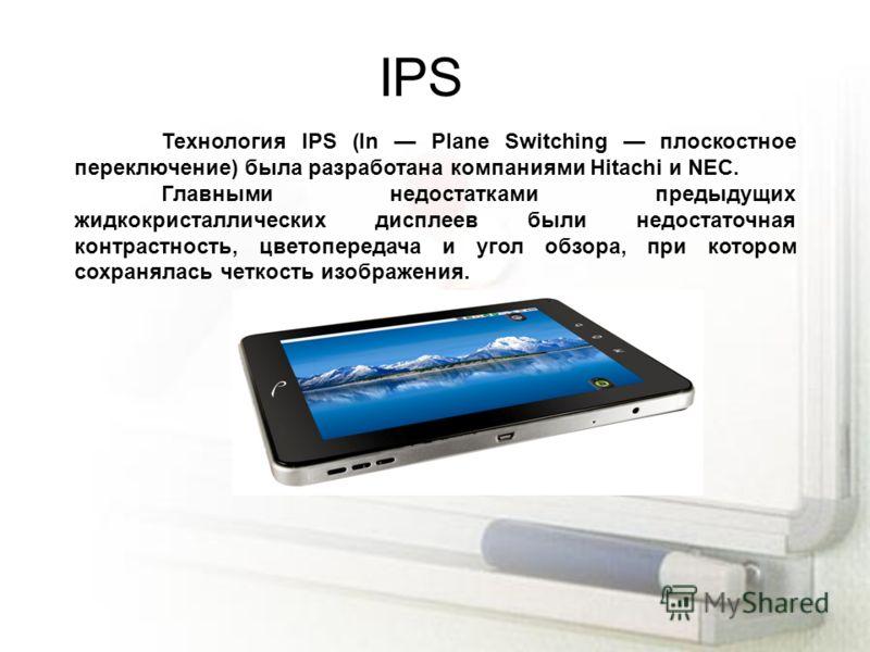 IPS Технология IPS (In Plane Switching плоскостное переключение) была разработана компаниями Hitachi и NEC. Главными недостатками предыдущих жидкокристаллических дисплеев были недостаточная контрастность, цветопередача и угол обзора, при котором сохр