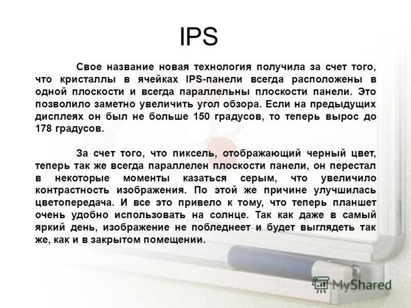 IPS Свое название новая технология получила за счет того, что кристаллы в ячейках IPS-панели всегда расположены в одной плоскости и всегда параллельны плоскости панели. Это позволило заметно увеличить угол обзора. Если на предыдущих дисплеях он был н