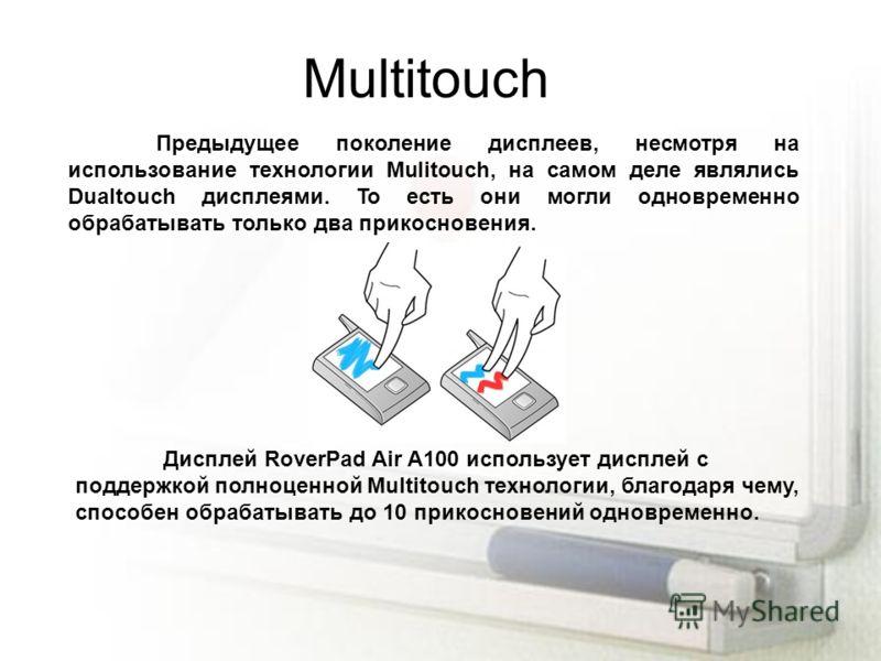 Multitouch Предыдущее поколение дисплеев, несмотря на использование технологии Mulitouch, на самом деле являлись Dualtouch дисплеями. То есть они могли одновременно обрабатывать только два прикосновения. Дисплей RoverPad Air A100 использует дисплей с