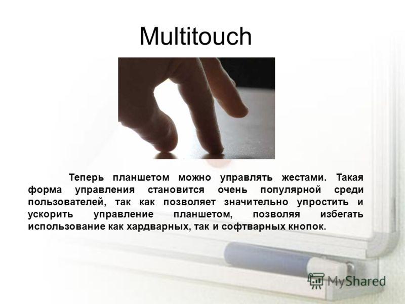 Multitouch Теперь планшетом можно управлять жестами. Такая форма управления становится очень популярной среди пользователей, так как позволяет значительно упростить и ускорить управление планшетом, позволяя избегать использование как хардварных, так