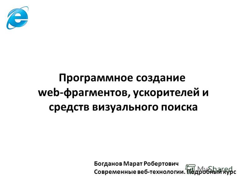 Богданов Марат Робертович Современные веб-технологии. Подробный курс Программное создание web-фрагментов, ускорителей и средств визуального поиска
