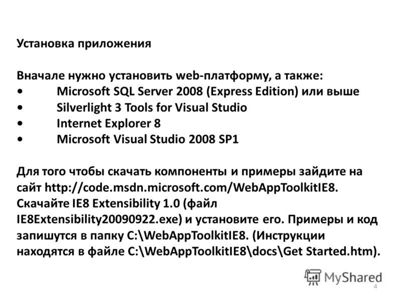 Установка приложения Вначале нужно установить web-платформу, а также: Microsoft SQL Server 2008 (Express Edition) или выше Silverlight 3 Tools for Visual Studio Internet Explorer 8 Microsoft Visual Studio 2008 SP1 Для того чтобы скачать компоненты и