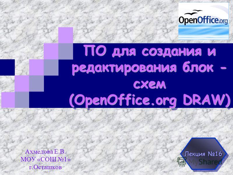 ПО для создания и редактирования блок - схем (OpenOffice.org DRAW) Ахмедова Е.В. МОУ «СОШ 1» г.Осташков Лекция 16